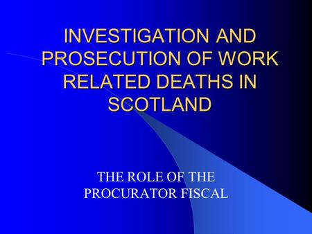 INVESTIGATION AND PROSECUTION OF WORK RELATED DEATHS IN SCOTLAND THE ROLE OF THE PROCURATOR FISCAL.