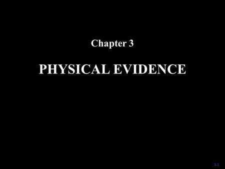 3-1 PHYSICAL EVIDENCE Chapter 3. 3-2 Physical Evidence It would be impossible to list all the objects that could conceivably be of importance to a crime.