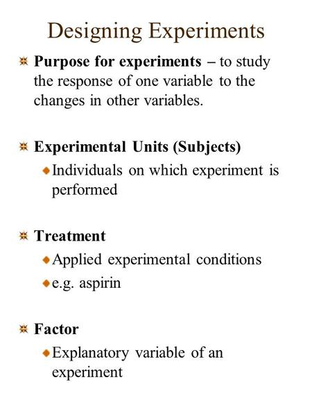 Designing Experiments Purpose for experiments – to study the response of one variable to the changes in other variables. Experimental Units (Subjects)