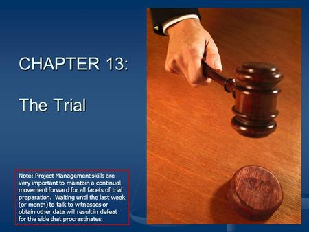 CHAPTER 13: The Trial Note: Project Management skills are very important to maintain a continual movement forward for all facets of trial preparation.