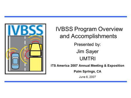 IVBSS Program Overview and Accomplishments Presented by: Jim Sayer UMTRI ITS America 2007 Annual Meeting & Exposition Palm Springs, CA June 6, 2007.