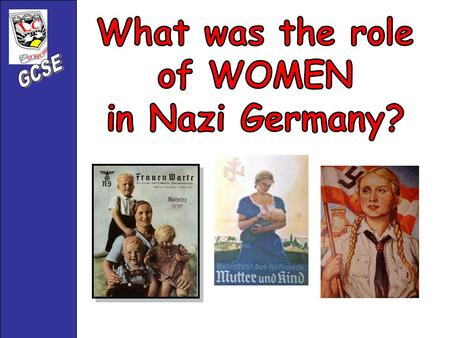 Hitler had very clear, strong views about the role of women in Nazi Germany. Their role was to : Stay at home 1. Stay at home 2. Support their husbands.