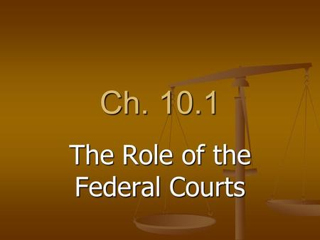 Ch. 10.1 The Role of the Federal Courts. Laws and Courts Legal conflicts are resolved by courts of law Legal conflicts are resolved by courts of law Apply.