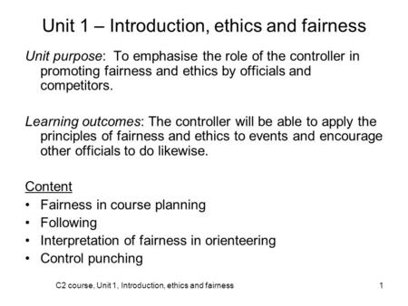 C2 course, Unit 1, Introduction, ethics and fairness1 Unit 1 – Introduction, ethics and fairness Unit purpose: To emphasise the role of the controller.