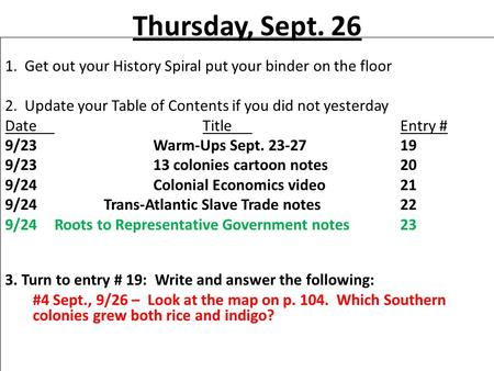 Thursday, Sept. 26 1. Get out your History Spiral put your binder on the floor 2. Update your Table of Contents if you did not yesterday DateTitleEntry.