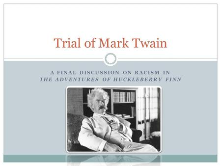 A FINAL DISCUSSION ON RACISM IN THE ADVENTURES OF HUCKLEBERRY FINN Trial of Mark Twain.