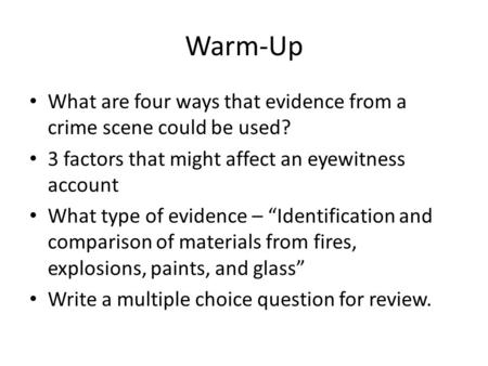 "Warm-Up What are four ways that evidence from a crime scene could be used? 3 factors that might affect an eyewitness account What type of evidence – ""Identification."