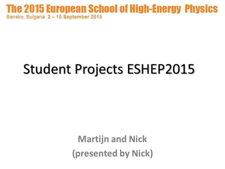 Student Projects ESHEP2015 Martijn and Nick (presented by Nick)