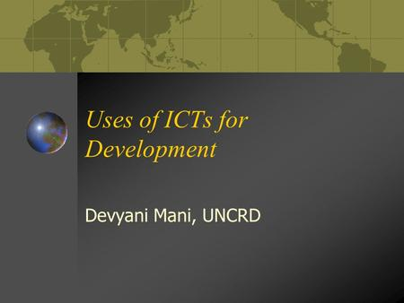 Uses of ICTs for Development Devyani Mani, UNCRD.