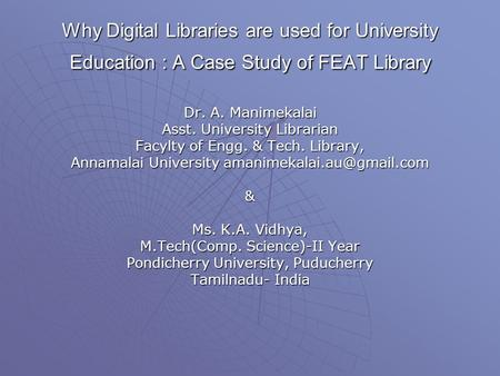 Why Digital Libraries are used for University Education : A Case Study of FEAT Library Dr. A. Manimekalai Asst. University Librarian Facylty of Engg. &