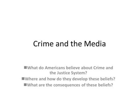 Crime and the Media What do Americans believe about Crime and the Justice System? Where and how do they develop these beliefs? What are the consequences.