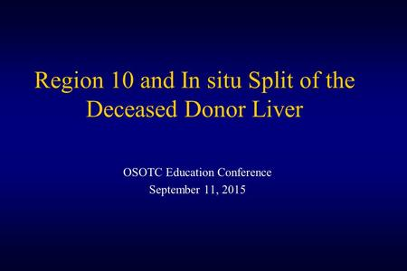 Region 10 and In situ Split of the Deceased Donor Liver OSOTC Education Conference September 11, 2015.