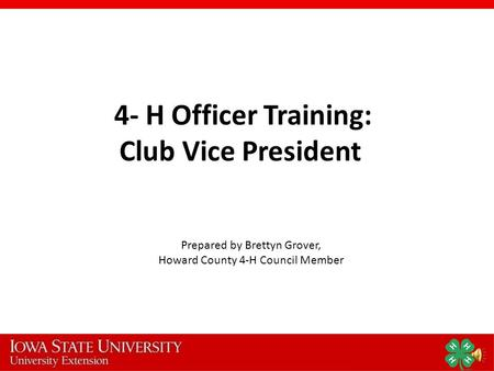 4- H Officer Training: Club Vice President Prepared by Brettyn Grover, Howard County 4-H Council Member.