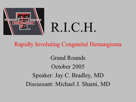 R.I.C.H. Grand Rounds October 2005 Speaker: Jay C. Bradley, MD Discussant: Michael J. Shami, MD Rapidly Involuting Congenital Hemangioma.
