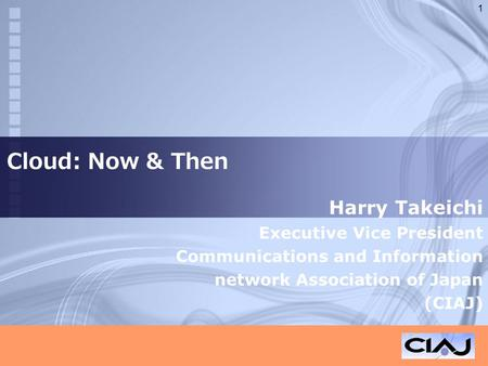 Cloud: Now & Then Harry Takeichi Executive Vice President Communications and Information network Association of Japan (CIAJ) 1.
