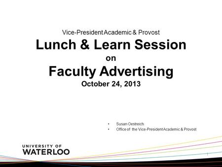 Vice-President Academic & Provost Lunch & Learn Session on Faculty Advertising October 24, 2013 Susan Oestreich Office of the Vice-President Academic &