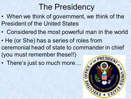 The Presidency When we think of government, we think of the President of the United States Considered the most powerful man in the world He (or She) has.