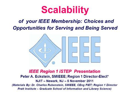 Scalability of your IEEE Membership: Choices and Opportunities for Serving and Being Served IEEE Region 1 iSTEP Presentation Peter A. Eckstein, SMIEEE;