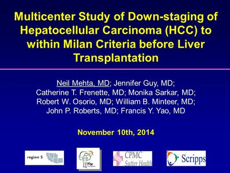 Multicenter Study of Down-staging of Hepatocellular Carcinoma (HCC) to within Milan Criteria before Liver Transplantation Neil Mehta, MD; Jennifer Guy,