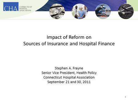 1 Impact of Reform on Sources of Insurance and Hospital Finance Stephen A. Frayne Senior Vice President, Health Policy Connecticut Hospital Association.
