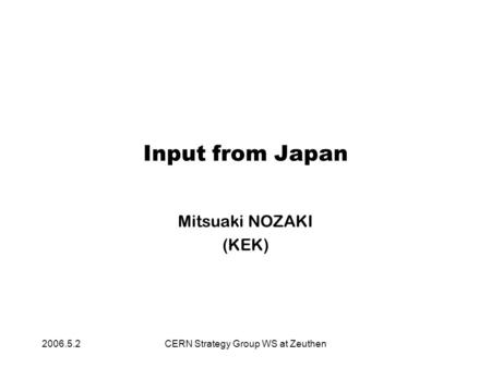 2006.5.2CERN Strategy Group WS at Zeuthen Input from Japan Mitsuaki NOZAKI (KEK)