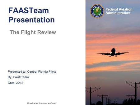 Presented to: Central Florida Pilots By: FAASTeam Date: 2012 Federal Aviation Administration Downloaded from www.avhf.com FAASTeam Presentation The Flight.