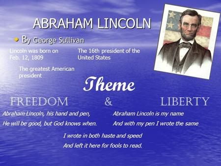 ABRAHAM LINCOLN B y George Sullivan B y George Sullivan Theme Freedom & Liberty Lincoln was born on Feb. 12, 1809 The 16th president of the United States.
