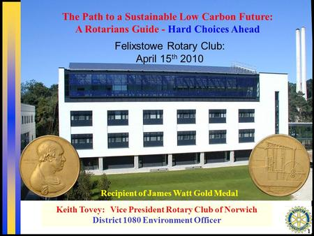 1 Recipient of James Watt Gold Medal Keith Tovey: Vice President Rotary Club of Norwich District 1080 Environment Officer Felixstowe Rotary Club: April.