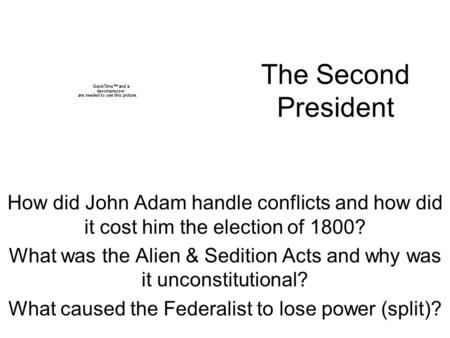 The Second President How did John Adam handle conflicts and how did it cost him the election of 1800? What was the Alien & Sedition Acts and why was it.