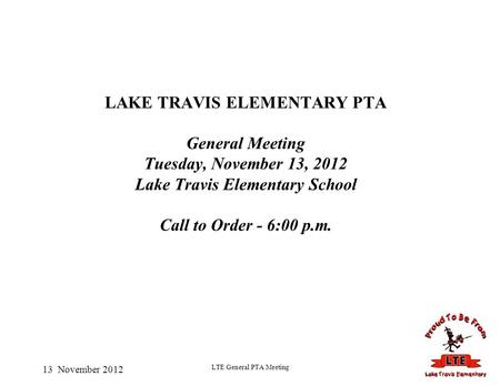 13 November 2012 LTE General PTA Meeting LAKE TRAVIS ELEMENTARY PTA General Meeting Tuesday, November 13, 2012 Lake Travis Elementary School Call to Order.