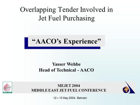 "12 – 13 May 2004, Bahrain Overlapping Tender Involved in Jet Fuel Purchasing ""AACO's Experience"" Yasser Wehbe Head of Technical - AACO MEJET 2004 MIDDLE."