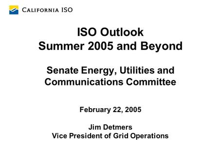 ISO Outlook Summer 2005 and Beyond Senate Energy, Utilities and Communications Committee February 22, 2005 Jim Detmers Vice President of Grid Operations.