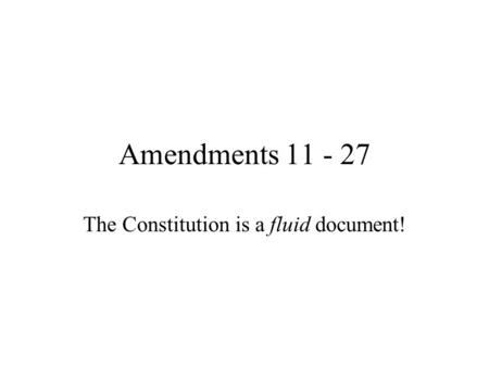 Amendments 11 - 27 The Constitution is a fluid document!