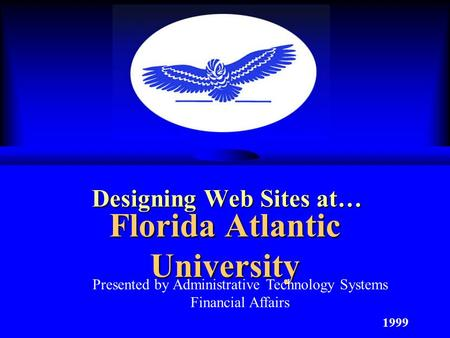 Florida Atlantic University Designing Web Sites at… 1999 Presented by Administrative Technology Systems Financial Affairs.