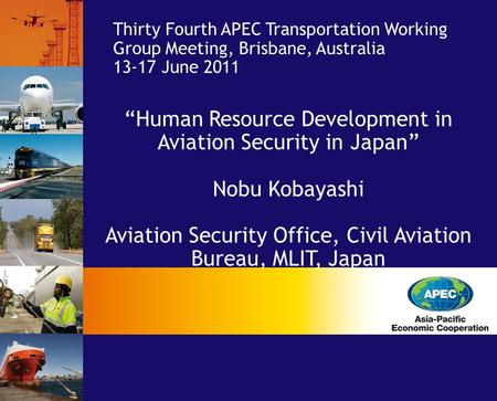 "Thirty Fourth APEC Transportation Working Group Meeting, Brisbane, Australia 13-17 June 2011 ""Human Resource Development in Aviation Security in Japan"""