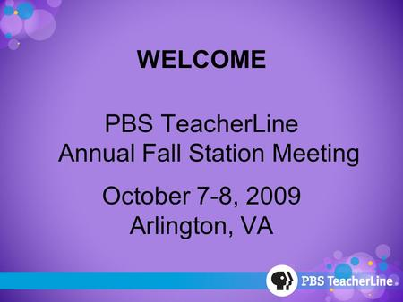 WELCOME PBS TeacherLine Annual Fall Station Meeting October 7-8, 2009 Arlington, VA.