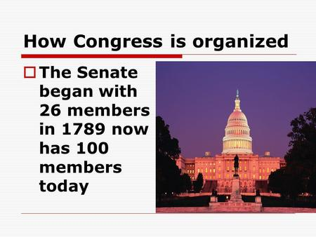How Congress is organized  The Senate began with 26 members in 1789 now has 100 members today.