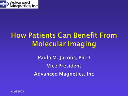 April 2005 How Patients Can Benefit From Molecular Imaging Paula M. Jacobs, Ph.D Vice President Advanced Magnetics, Inc.