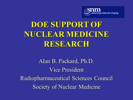 DOE SUPPORT OF NUCLEAR MEDICINE RESEARCH Alan B. Packard, Ph.D. Vice President Radiopharmaceutical Sciences Council Society of Nuclear Medicine.