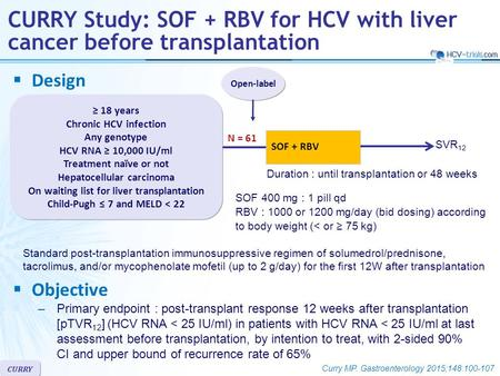 CURRY  Design Open-label CURRY Study: SOF + RBV for HCV with liver cancer before transplantation ≥ 18 years Chronic HCV infection Any genotype HCV RNA.