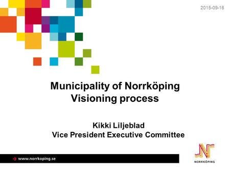 Municipality of Norrköping Visioning process 2015-09-16 Kikki Liljeblad Vice President Executive Committee.