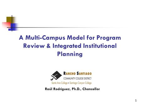 A Multi-Campus Model for Program Review & Integrated Institutional Planning Raúl Rodriguez, Ph.D., Chancellor 1.