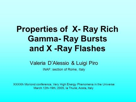 Properties of X- Ray Rich Gamma- Ray Bursts and X -Ray Flashes Valeria D'Alessio & Luigi Piro INAF: section of Rome, Italy XXXXth Moriond conference, Very.