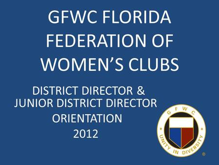 GFWC FLORIDA FEDERATION OF WOMEN'S CLUBS DISTRICT DIRECTOR & JUNIOR DISTRICT DIRECTOR ORIENTATION 2012.
