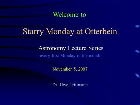 Starry Monday at Otterbein Astronomy Lecture Series -every first Monday of the month- November 5, 2007 Dr. Uwe Trittmann Welcome to.