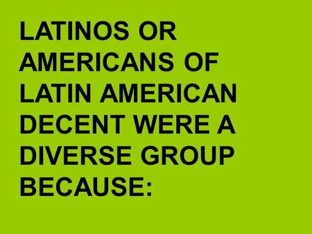 LATINOS OR AMERICANS OF LATIN AMERICAN DECENT WERE A DIVERSE GROUP BECAUSE: