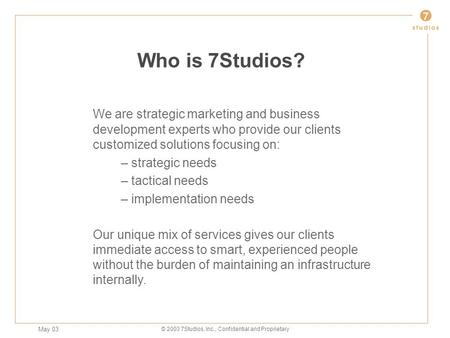 May 03 © 2003 7Studios, Inc., Confidential and Proprietary Who is 7Studios? We are strategic marketing and business development experts who provide our.