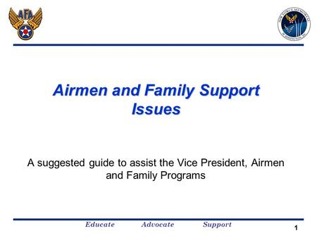 Educate Advocate Support Airmen and Family Support Issues A suggested guide to assist the Vice President, Airmen and Family Programs 1.