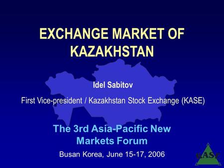 EXCHANGE MARKET OF KAZAKHSTAN The 3rd Asia-Pacific New Markets Forum Busan Korea, June 15-17, 2006 Idel Sabitov First Vice-president / Kazakhstan Stock.
