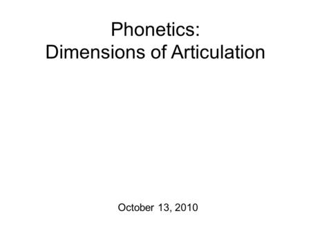 Phonetics: Dimensions of Articulation October 13, 2010.